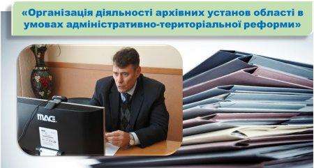«Організація діяльності архівних установ області в умовах адміністративно-територіальної реформи»